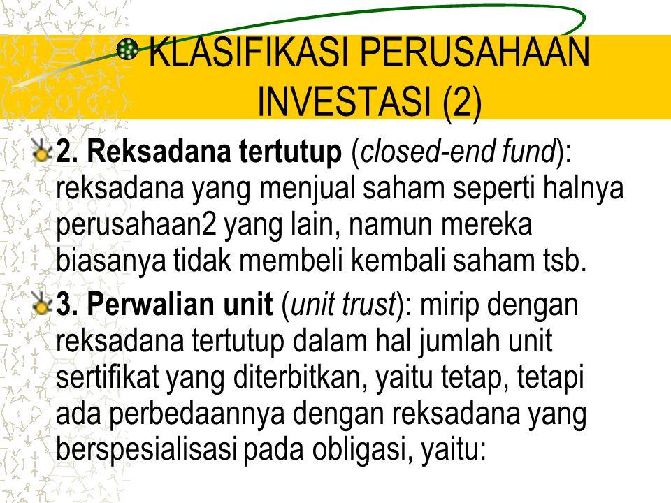 KLASIFIKASI PERUSAHAAN INVESTASI (2) 2. Reksadana tertutup ( closed-end fund ): reksadana yang menjual saham seperti halnya perusahaan2 yang lain, nam