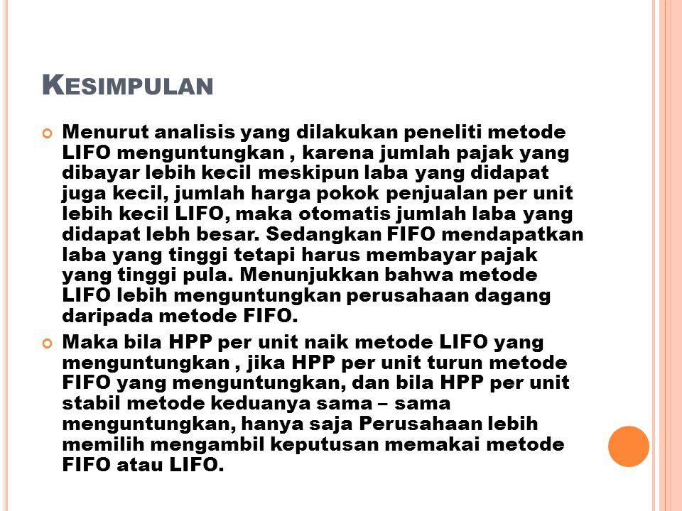 K ESIMPULAN Menurut analisis yang dilakukan peneliti metode LIFO menguntungkan, karena jumlah pajak yang dibayar lebih kecil meskipun laba yang didapa