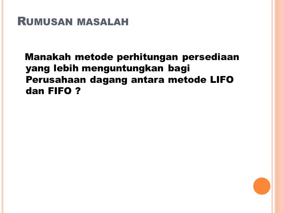 R UMUSAN MASALAH Manakah metode perhitungan persediaan yang lebih menguntungkan bagi Perusahaan dagang antara metode LIFO dan FIFO ?