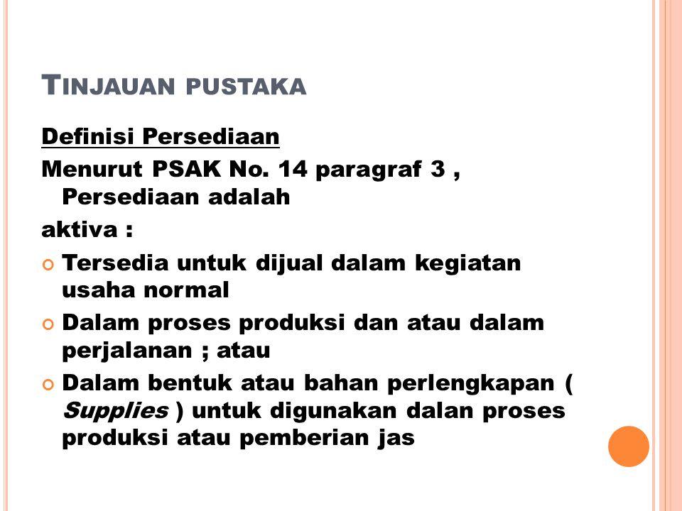 T INJAUAN PUSTAKA Definisi Persediaan Menurut PSAK No. 14 paragraf 3, Persediaan adalah aktiva : Tersedia untuk dijual dalam kegiatan usaha normal Dal