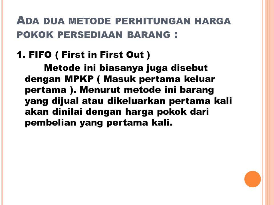 A DA DUA METODE PERHITUNGAN HARGA POKOK PERSEDIAAN BARANG : 1. FIFO ( First in First Out ) Metode ini biasanya juga disebut dengan MPKP ( Masuk pertam