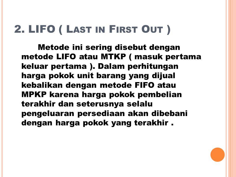 2. LIFO ( L AST IN F IRST O UT ) Metode ini sering disebut dengan metode LIFO atau MTKP ( masuk pertama keluar pertama ). Dalam perhitungan harga poko