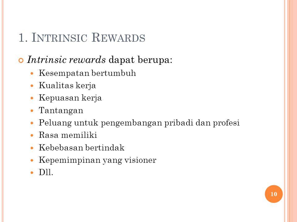 1. I NTRINSIC R EWARDS Intrinsic rewards dapat berupa: Kesempatan bertumbuh Kualitas kerja Kepuasan kerja Tantangan Peluang untuk pengembangan pribadi