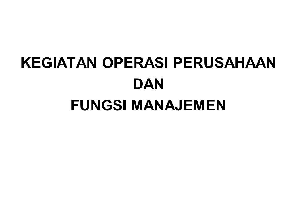 KEGIATAN OPERASI PERUSAHAAN DAN FUNGSI MANAJEMEN (Henry Fayol) Kegiatan Operasi Perusahaan 1.Teknis 2.Koordinasi 3.Keamanan 4.Keuangan 5.Akuntansi 6.