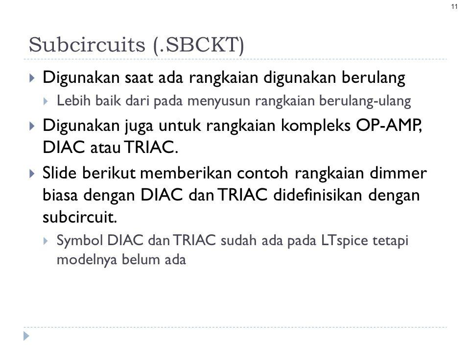 11 Subcircuits (.SBCKT)  Digunakan saat ada rangkaian digunakan berulang  Lebih baik dari pada menyusun rangkaian berulang-ulang  Digunakan juga untuk rangkaian kompleks OP-AMP, DIAC atau TRIAC.