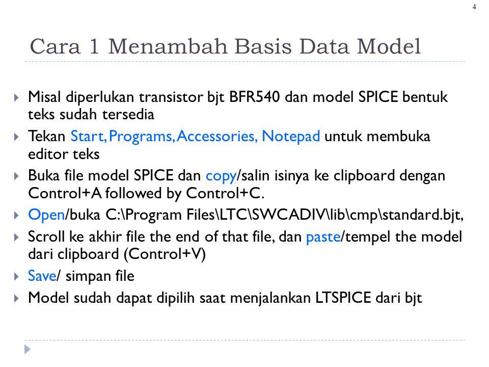 4 Cara 1 Menambah Basis Data Model  Misal diperlukan transistor bjt BFR540 dan model SPICE bentuk teks sudah tersedia  Tekan Start, Programs, Accessories, Notepad untuk membuka editor teks  Buka file model SPICE dan copy/salin isinya ke clipboard dengan Control+A followed by Control+C.