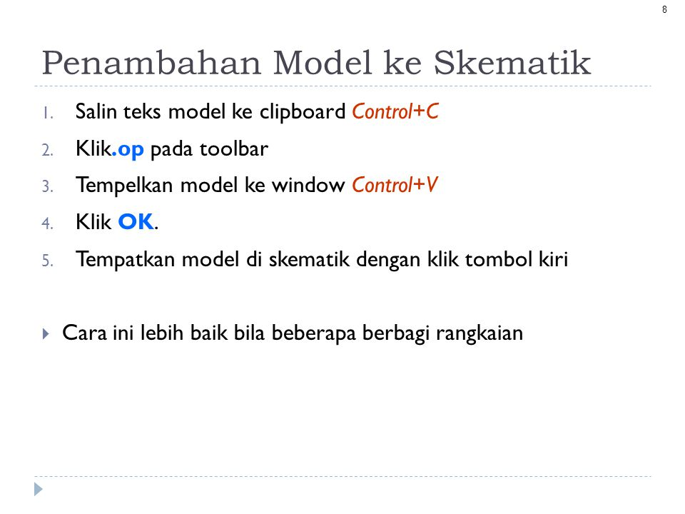 8 Penambahan Model ke Skematik 1. Salin teks model ke clipboard Control+C 2. Klik.op pada toolbar 3. Tempelkan model ke window Control+V 4. Klik OK. 5
