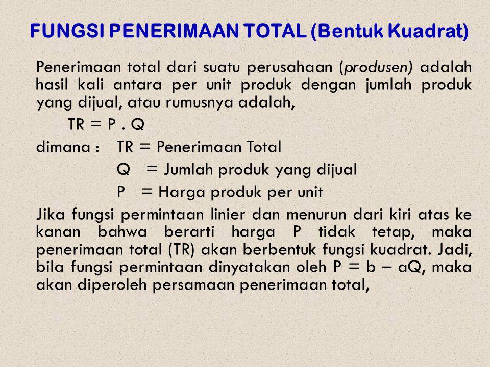 FUNGSI PENERIMAAN TOTAL (Bentuk Kuadrat) Penerimaan total dari suatu perusahaan (produsen) adalah hasil kali antara per unit produk dengan jumlah produk yang dijual, atau rumusnya adalah, TR = P.