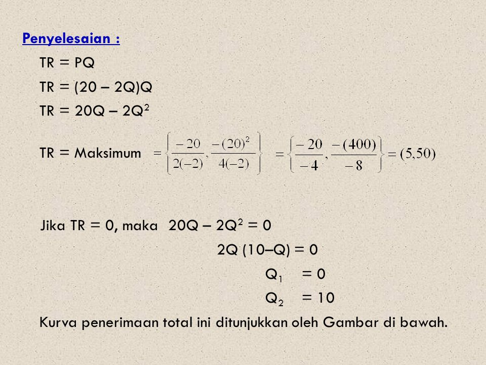 Penyelesaian : TR = PQ TR = (20 – 2Q)Q TR = 20Q – 2Q 2 TR = Maksimum Jika TR = 0, maka 20Q – 2Q 2 = 0 2Q (10–Q) = 0 Q 1 = 0 Q 2 = 10 Kurva penerimaan total ini ditunjukkan oleh Gambar di bawah.