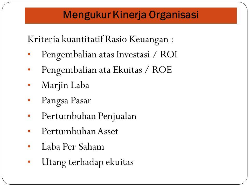 Mengukur Kinerja Organisasi Kriteria kuantitatif Rasio Keuangan : Pengembalian atas Investasi / ROI Pengembalian ata Ekuitas / ROE Marjin Laba Pangsa
