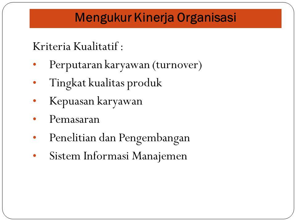Mengukur Kinerja Organisasi Kriteria Kualitatif : Perputaran karyawan (turnover) Tingkat kualitas produk Kepuasan karyawan Pemasaran Penelitian dan Pengembangan Sistem Informasi Manajemen