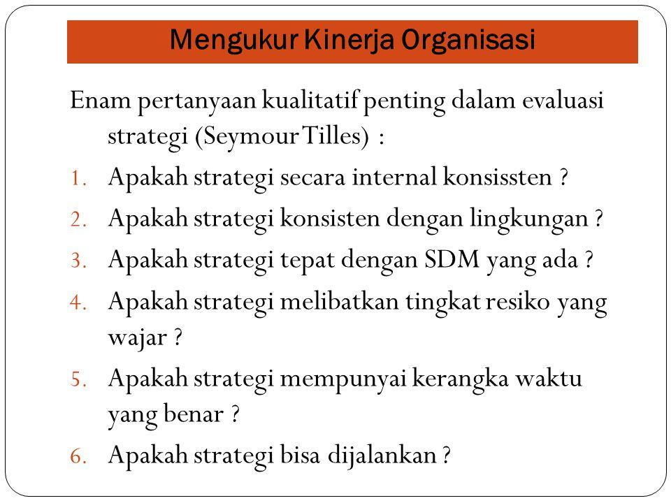 Mengukur Kinerja Organisasi Enam pertanyaan kualitatif penting dalam evaluasi strategi (Seymour Tilles) : 1. Apakah strategi secara internal konsisste