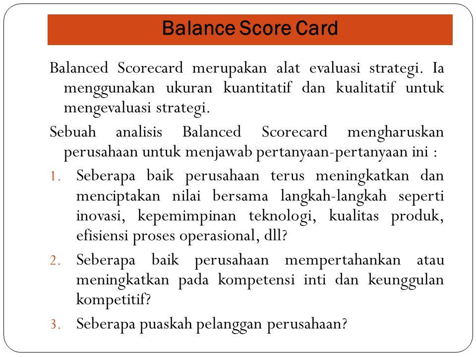 Balance Score Card Balanced Scorecard merupakan alat evaluasi strategi. Ia menggunakan ukuran kuantitatif dan kualitatif untuk mengevaluasi strategi.