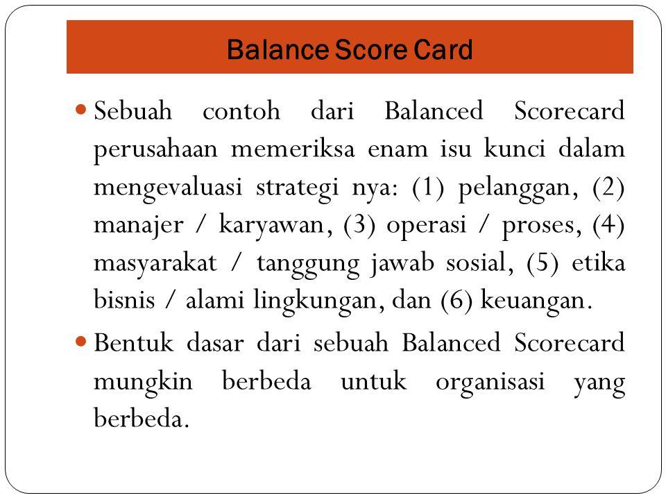 Sebuah contoh dari Balanced Scorecard perusahaan memeriksa enam isu kunci dalam mengevaluasi strategi nya: (1) pelanggan, (2) manajer / karyawan, (3)