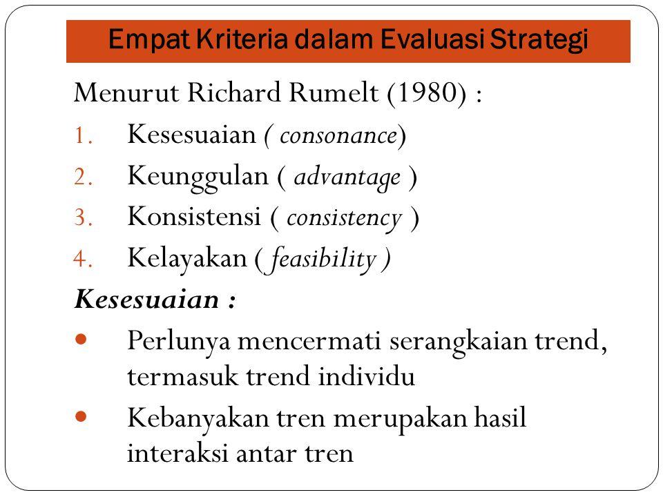 Empat Kriteria dalam Evaluasi Strategi Menurut Richard Rumelt (1980) : 1. Kesesuaian ( consonance) 2. Keunggulan ( advantage ) 3. Konsistensi ( consis