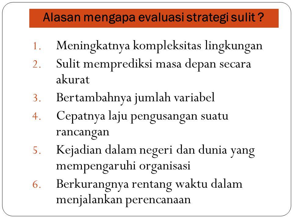 Alasan mengapa evaluasi strategi sulit ? 1. Meningkatnya kompleksitas lingkungan 2. Sulit memprediksi masa depan secara akurat 3. Bertambahnya jumlah