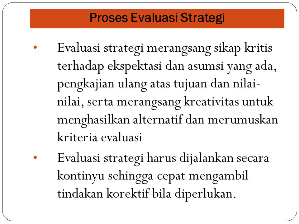 Proses Evaluasi Strategi Evaluasi strategi merangsang sikap kritis terhadap ekspektasi dan asumsi yang ada, pengkajian ulang atas tujuan dan nilai- nilai, serta merangsang kreativitas untuk menghasilkan alternatif dan merumuskan kriteria evaluasi Evaluasi strategi harus dijalankan secara kontinyu sehingga cepat mengambil tindakan korektif bila diperlukan.