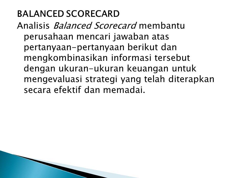 BALANCED SCORECARD Analisis Balanced Scorecard membantu perusahaan mencari jawaban atas pertanyaan-pertanyaan berikut dan mengkombinasikan informasi t