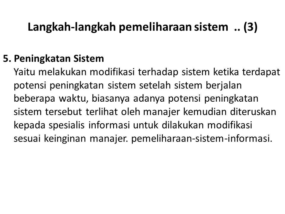 Langkah-langkah pemeliharaan sistem.. (3) 5. Peningkatan Sistem Yaitu melakukan modifikasi terhadap sistem ketika terdapat potensi peningkatan sistem