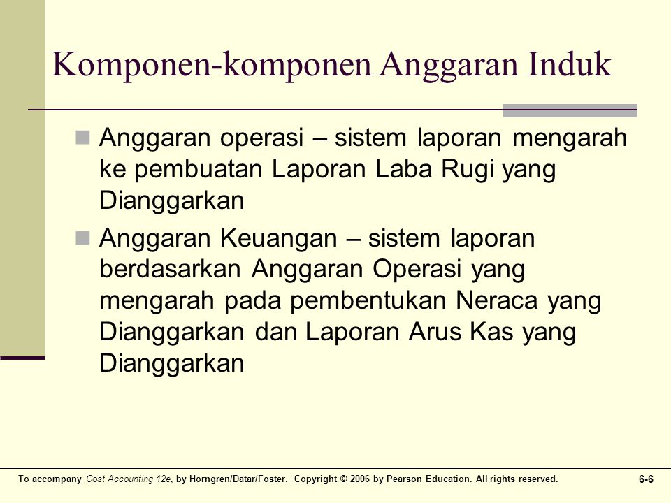 To accompany Cost Accounting 12e, by Horngren/Datar/Foster. Copyright © 2006 by Pearson Education. All rights reserved. 6-6 Komponen-komponen Anggaran
