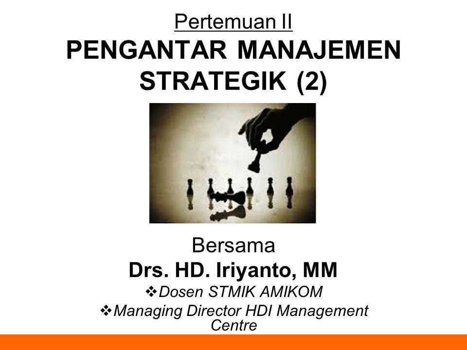Pertemuan II PENGANTAR MANAJEMEN STRATEGIK (2) Bersama Drs. HD. Iriyanto, MM  Dosen STMIK AMIKOM  Managing Director HDI Management Centre