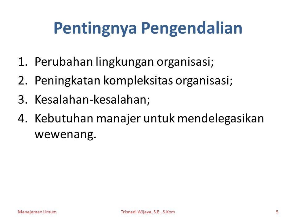 Pentingnya Pengendalian 1.Perubahan lingkungan organisasi; 2.Peningkatan kompleksitas organisasi; 3.Kesalahan-kesalahan; 4.Kebutuhan manajer untuk mendelegasikan wewenang.