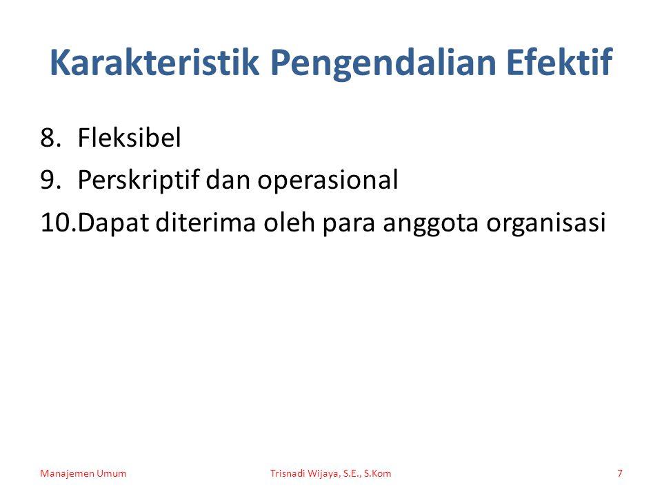Karakteristik Pengendalian Efektif 8.Fleksibel 9.Perskriptif dan operasional 10.Dapat diterima oleh para anggota organisasi Manajemen UmumTrisnadi Wijaya, S.E., S.Kom7