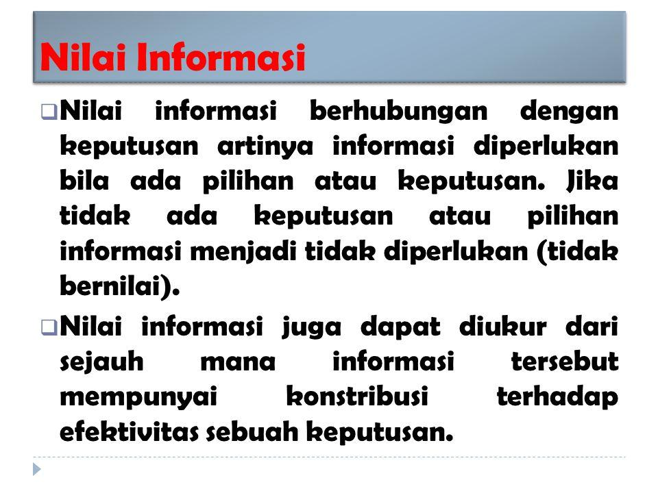 Nilai Informasi  Nilai informasi berhubungan dengan keputusan artinya informasi diperlukan bila ada pilihan atau keputusan.