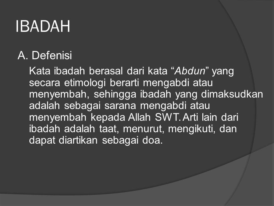"IBADAH A. Defenisi Kata ibadah berasal dari kata ""Abdun"" yang secara etimologi berarti mengabdi atau menyembah, sehingga ibadah yang dimaksudkan adala"