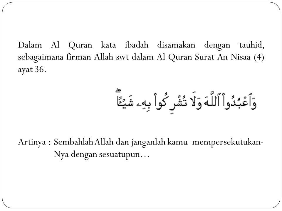 Dalam Al Quran kata ibadah disamakan dengan tauhid, sebagaimana firman Allah swt dalam Al Quran Surat An Nisaa (4) ayat 36. Artinya :Sembahlah Allah d