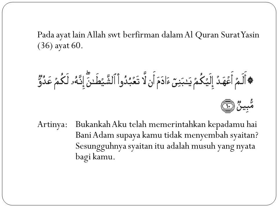 Pada ayat lain Allah swt berfirman dalam Al Quran Surat Yasin (36) ayat 60. Artinya: Bukankah Aku telah memerintahkan kepadamu hai Bani Adam supaya ka