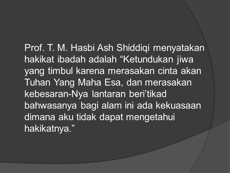 """Prof. T. M. Hasbi Ash Shiddiqi menyatakan hakikat ibadah adalah """"Ketundukan jiwa yang timbul karena merasakan cinta akan Tuhan Yang Maha Esa, dan mera"""