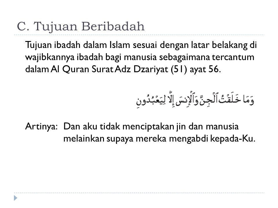C. Tujuan Beribadah Tujuan ibadah dalam Islam sesuai dengan latar belakang di wajibkannya ibadah bagi manusia sebagaimana tercantum dalam Al Quran Sur