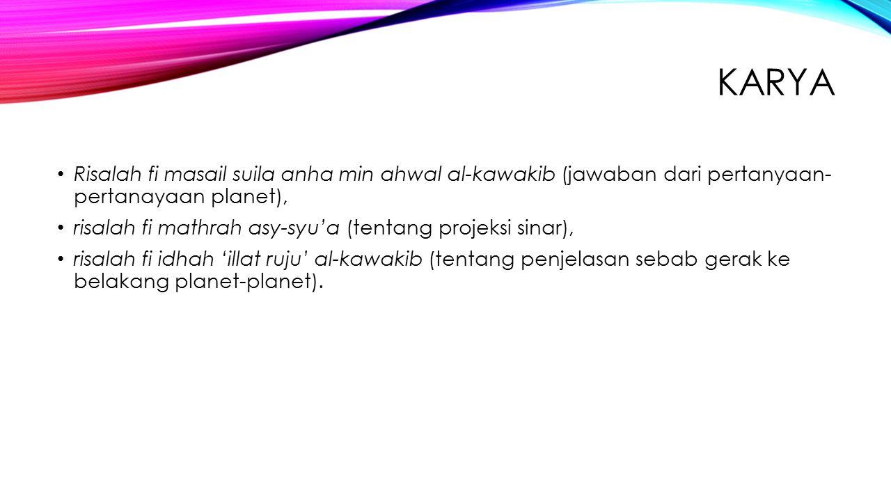 KARYA Risalah fi masail suila anha min ahwal al-kawakib (jawaban dari pertanyaan- pertanayaan planet), risalah fi mathrah asy-syu'a (tentang projeksi