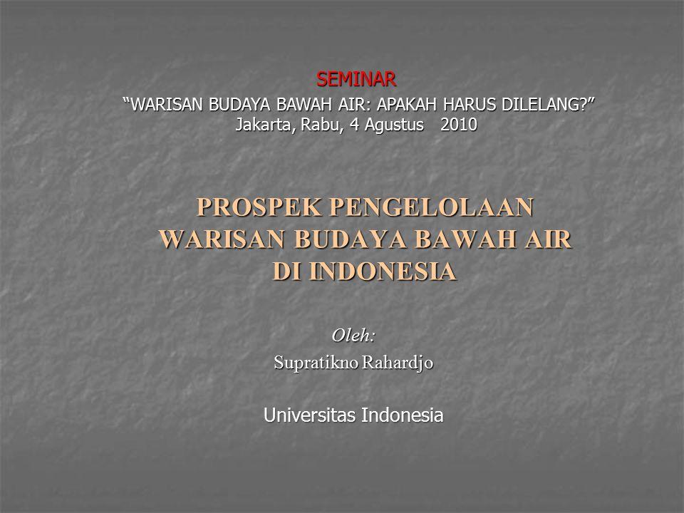PROSPEK PENGELOLAAN WARISAN BUDAYA BAWAH AIR DI INDONESIA Oleh: Supratikno Rahardjo Universitas Indonesia SEMINAR WARISAN BUDAYA BAWAH AIR: APAKAH HARUS DILELANG? Jakarta, Rabu, 4 Agustus 2010 WARISAN BUDAYA BAWAH AIR: APAKAH HARUS DILELANG? Jakarta, Rabu, 4 Agustus 2010