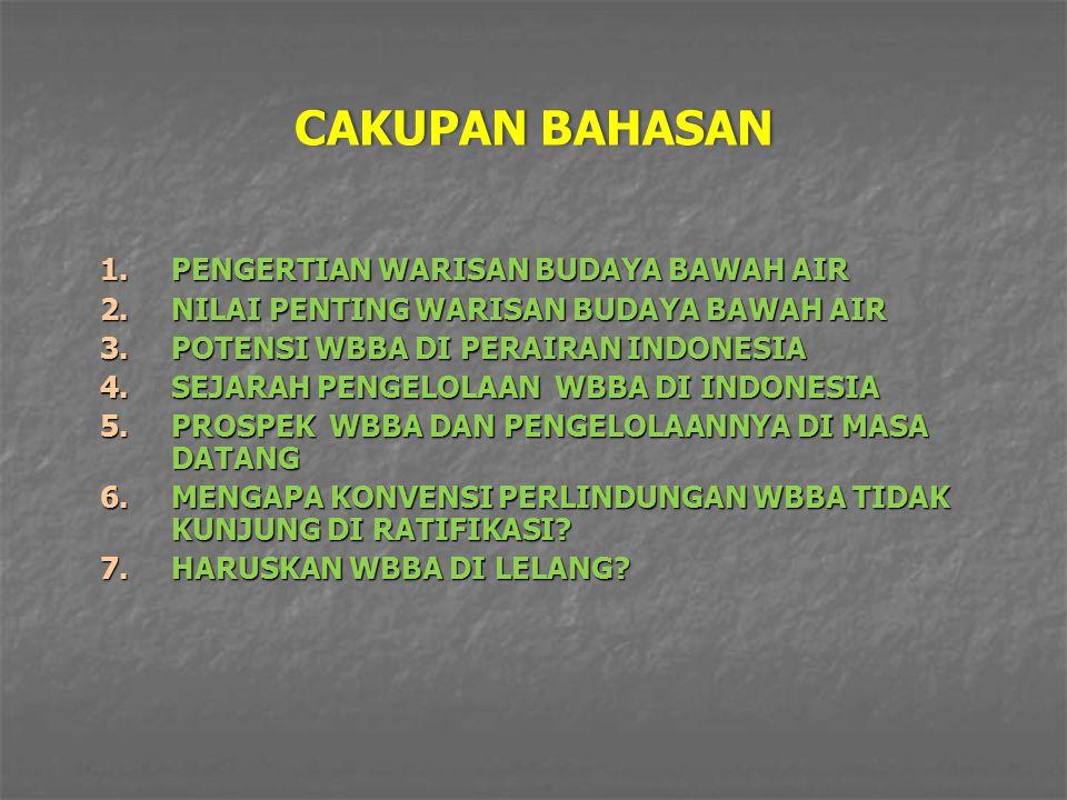 CAKUPAN BAHASANCAKUPAN BAHASAN 1.PENGERTIAN WARISAN BUDAYA BAWAH AIR 2.NILAI PENTING WARISAN BUDAYA BAWAH AIR 3.POTENSI WBBA DI PERAIRAN INDONESIA 4.SEJARAH PENGELOLAAN WBBA DI INDONESIA 5.PROSPEK WBBA DAN PENGELOLAANNYA DI MASA DATANG 6.MENGAPA KONVENSI PERLINDUNGAN WBBA TIDAK KUNJUNG DI RATIFIKASI.