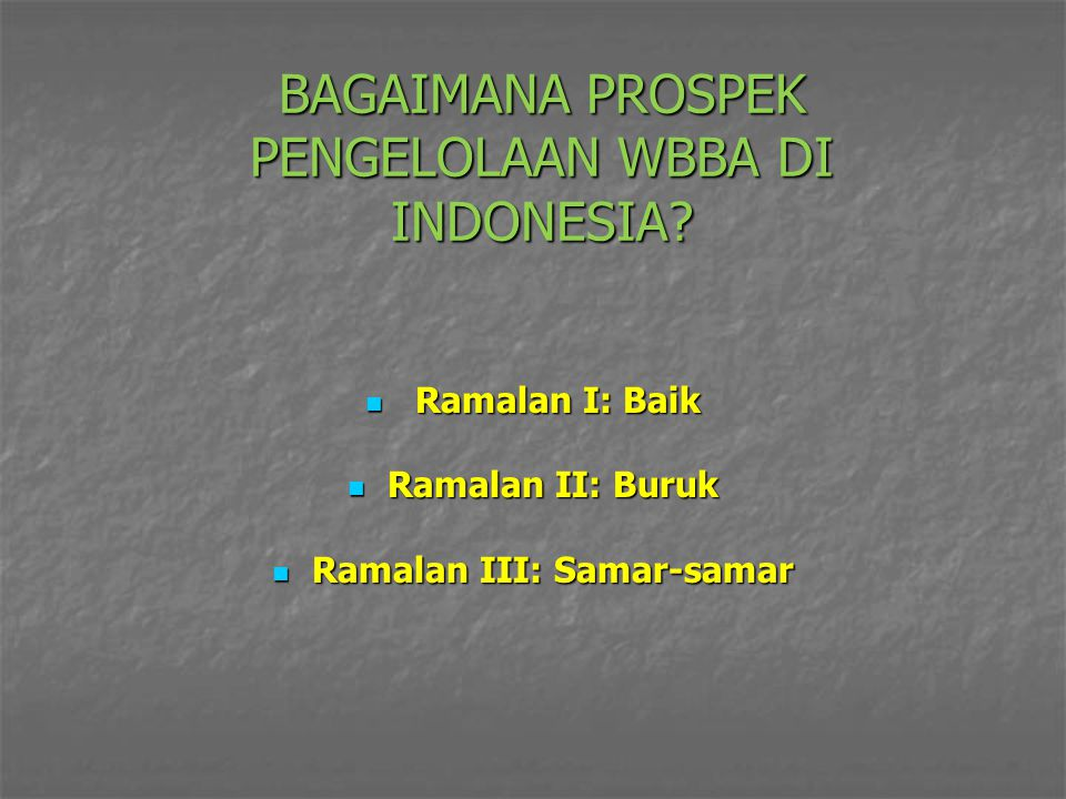 BAGAIMANA PROSPEK PENGELOLAAN WBBA DI INDONESIA? Ramalan I: Baik Ramalan I: Baik Ramalan II: Buruk Ramalan II: Buruk Ramalan III: Samar-samar Ramalan