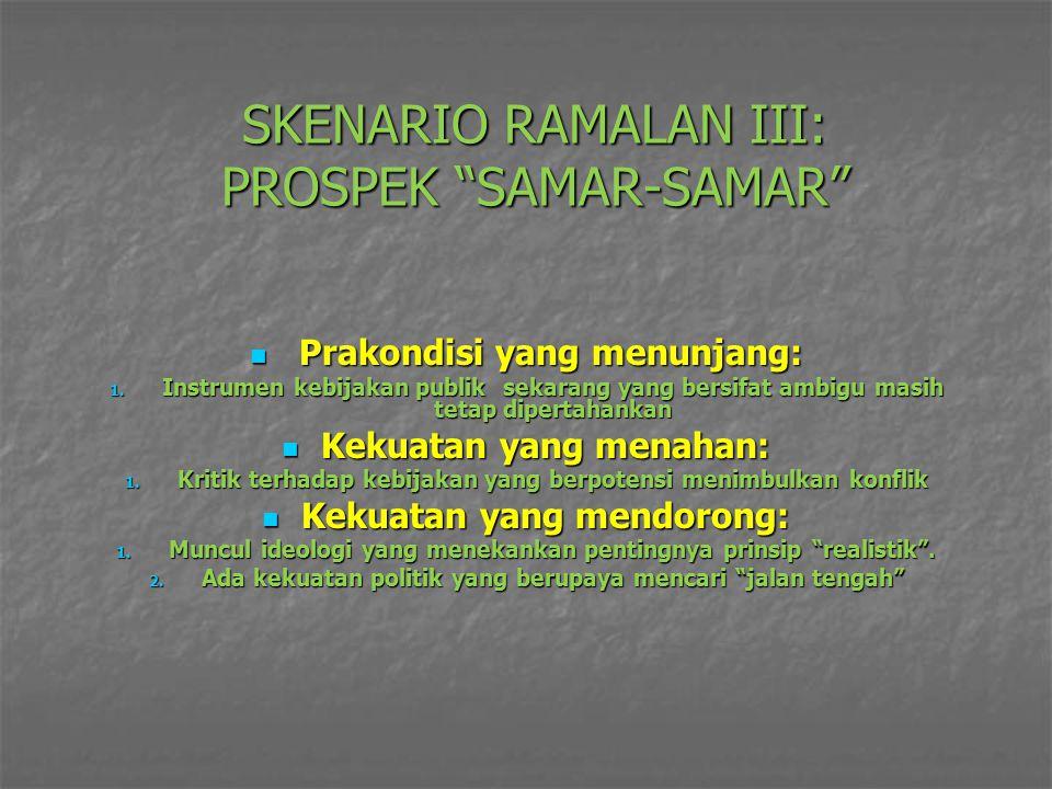 "SKENARIO RAMALAN III: PROSPEK ""SAMAR-SAMAR"" Prakondisi yang menunjang: Prakondisi yang menunjang: 1. Instrumen kebijakan publik sekarang yang bersifat"
