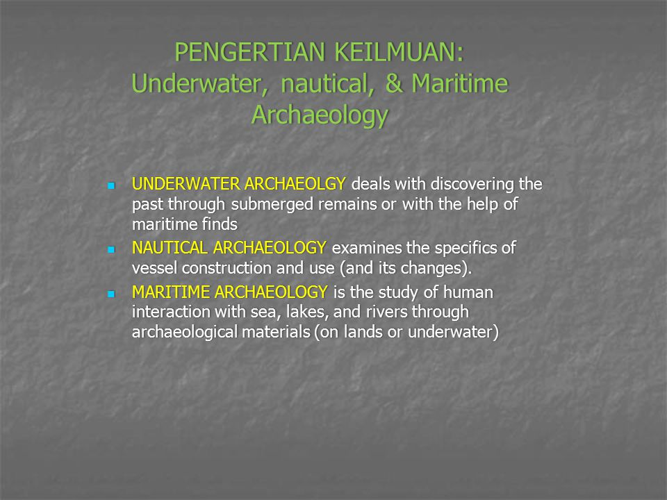 PENGERTIAN KEILMUAN: Underwater, nautical, & Maritime Archaeology UNDERWATER ARCHAEOLGY deals with discovering the past through submerged remains or w