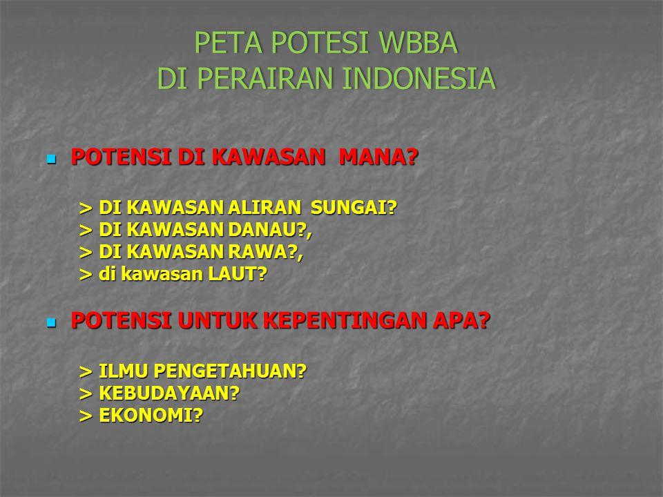 PETA POTESI WBBA DI PERAIRAN INDONESIA POTENSI DI KAWASAN MANA? POTENSI DI KAWASAN MANA? > DI KAWASAN ALIRAN SUNGAI? > DI KAWASAN ALIRAN SUNGAI? > DI