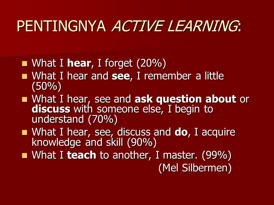 PENTINGNYA ACTIVE LEARNING: What I hear, I forget (20%) What I hear, I forget (20%) What I hear and see, I remember a little (50%) What I hear and see, I remember a little (50%) What I hear, see and ask question about or discuss with someone else, I begin to understand (70%) What I hear, see and ask question about or discuss with someone else, I begin to understand (70%) What I hear, see, discuss and do, I acquire knowledge and skill (90%) What I hear, see, discuss and do, I acquire knowledge and skill (90%) What I teach to another, I master.