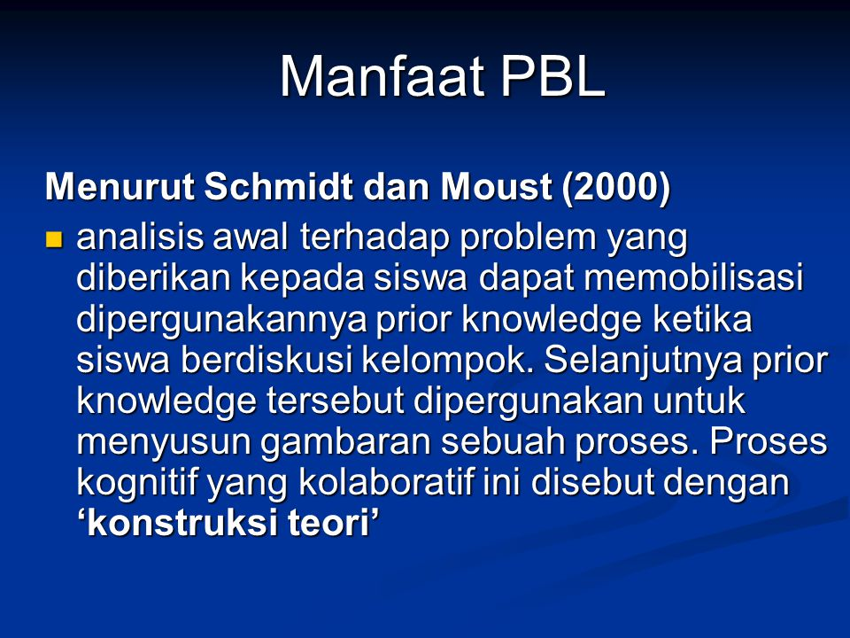Manfaat PBL Menurut Schmidt dan Moust (2000) analisis awal terhadap problem yang diberikan kepada siswa dapat memobilisasi dipergunakannya prior knowl