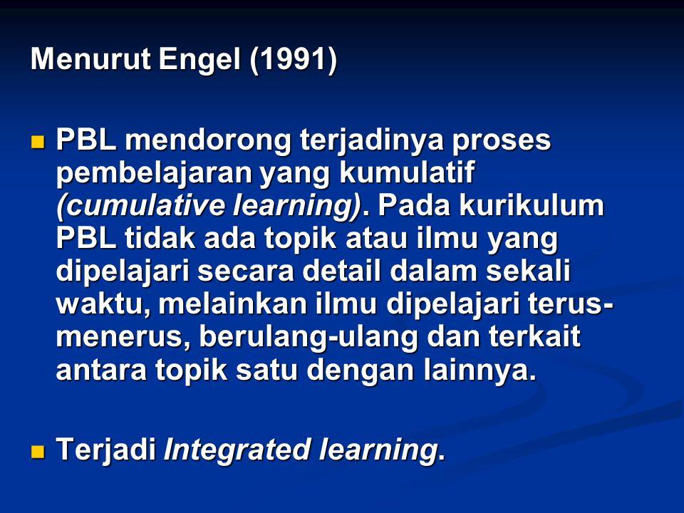 Menurut Engel (1991) PBL mendorong terjadinya proses pembelajaran yang kumulatif (cumulative learning). Pada kurikulum PBL tidak ada topik atau ilmu y
