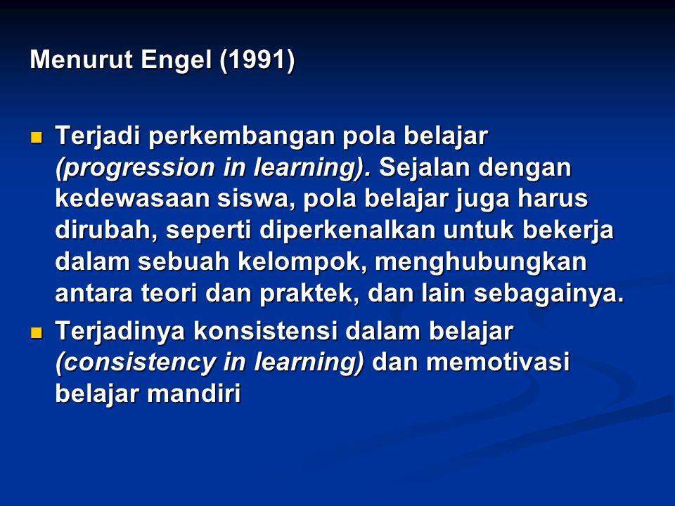 Menurut Engel (1991) Terjadi perkembangan pola belajar (progression in learning). Sejalan dengan kedewasaan siswa, pola belajar juga harus dirubah, se