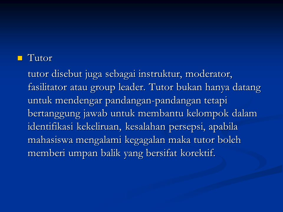 Tutor Tutor tutor disebut juga sebagai instruktur, moderator, fasilitator atau group leader. Tutor bukan hanya datang untuk mendengar pandangan-pandan