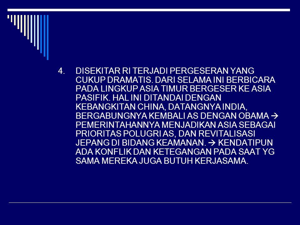 4.DISEKITAR RI TERJADI PERGESERAN YANG CUKUP DRAMATIS. DARI SELAMA INI BERBICARA PADA LINGKUP ASIA TIMUR BERGESER KE ASIA PASIFIK. HAL INI DITANDAI DE