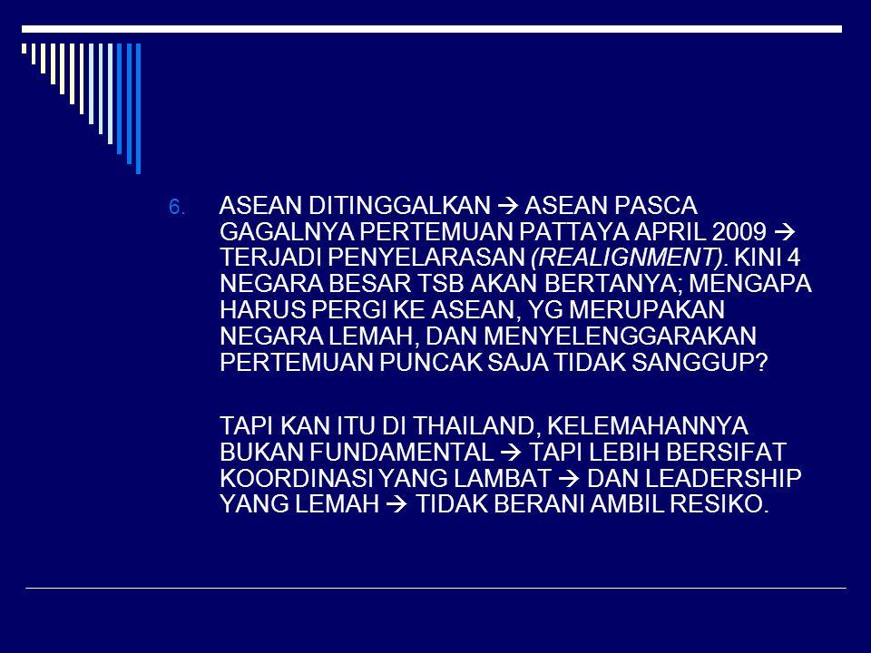 6. ASEAN DITINGGALKAN  ASEAN PASCA GAGALNYA PERTEMUAN PATTAYA APRIL 2009  TERJADI PENYELARASAN (REALIGNMENT). KINI 4 NEGARA BESAR TSB AKAN BERTANYA;