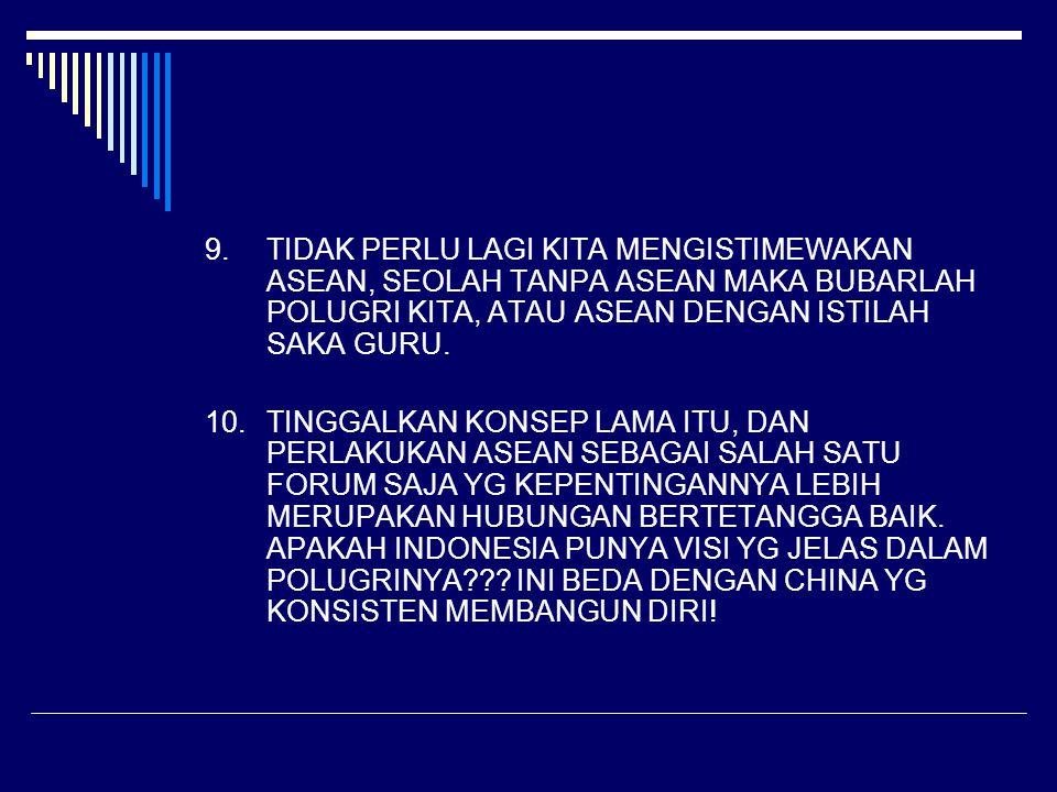 9.TIDAK PERLU LAGI KITA MENGISTIMEWAKAN ASEAN, SEOLAH TANPA ASEAN MAKA BUBARLAH POLUGRI KITA, ATAU ASEAN DENGAN ISTILAH SAKA GURU. 10.TINGGALKAN KONSE