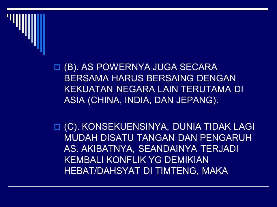  (B). AS POWERNYA JUGA SECARA BERSAMA HARUS BERSAING DENGAN KEKUATAN NEGARA LAIN TERUTAMA DI ASIA (CHINA, INDIA, DAN JEPANG).  (C). KONSEKUENSINYA,