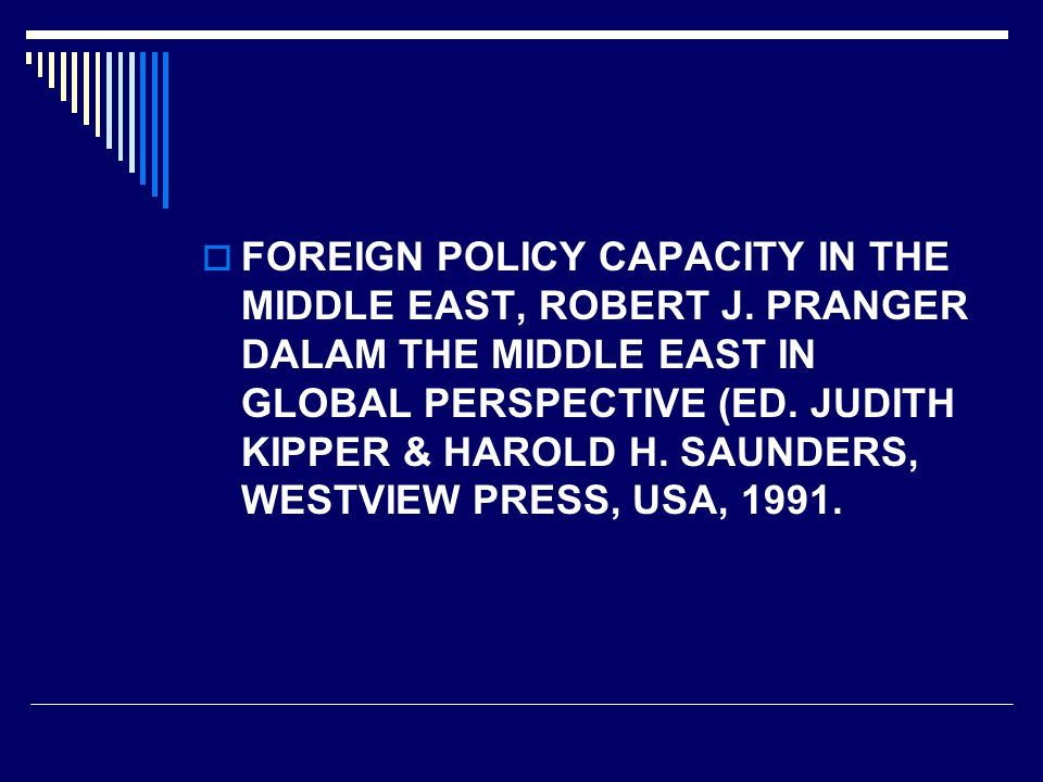  FOREIGN POLICY CAPACITY IN THE MIDDLE EAST, ROBERT J. PRANGER DALAM THE MIDDLE EAST IN GLOBAL PERSPECTIVE (ED. JUDITH KIPPER & HAROLD H. SAUNDERS, W